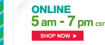 Online 5am - 7pm CST | Shop Now