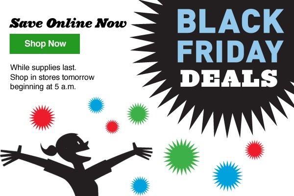 Black Friday Deals. Save Online Now. Shop Now. While supplies last. Shop in stores tomorrow beginning at 5 a.m.