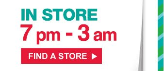 IN STORE 7pm - 3am | FIND A STORE