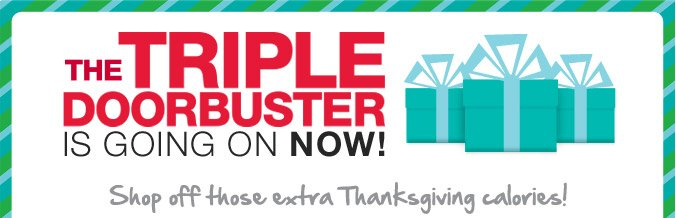 THE TRIPLE DOORBUSTER IS GOING ON NOW! | Shop off those extra Thanksgiving calories!