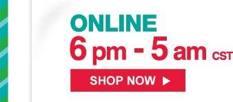 ONLINE 6pm - 5am CST | SHOP NOW