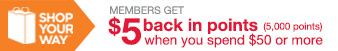 SHOP YOUR WAY (SM) | MEMBERS GET $5 back in points when you spend $50 or more