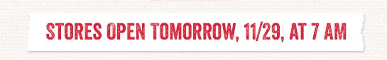 Stores Open Tomorrow, 11/29, at 7am