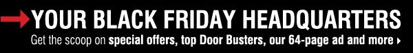 Your Black Friday headquarters.     Get the scoop on special offers, top Door Busters, our 64-page ad and more