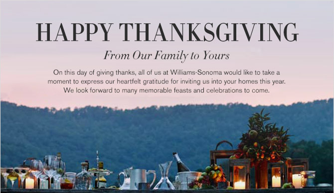 HAPPY THANKSGIVING -- From Our Family to Yours -- On this day of giving thanks, all of us at Williams-Sonoma would like to take a moment to express our heartfelt gratitude for inviting us into your homes this year. We look forward to many memorable feasts and celebrations to come.
