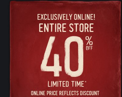 EXCLUSIVELY ONLINE! ENTIRE  STORE 40% OFF LIMITED TIME* ONLINE PRICE REFLECTS DISCOUNT