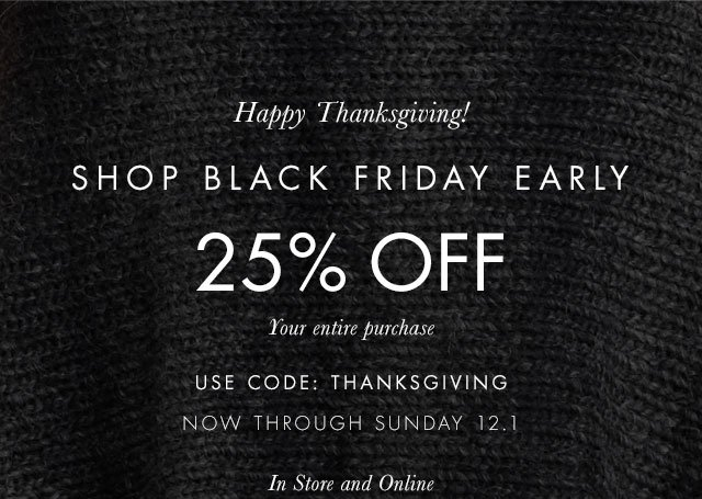Happy Thanksgiving! Shop Black Friday Early 25% Off your entire purchase. Use Code: THANKSGIVING Now through Sunday 12.1 In store and Online.