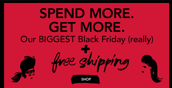 SPEND MORE. GET MORE. Our BIGGEST Black Friday (really) + Free Shipping  »SHOP