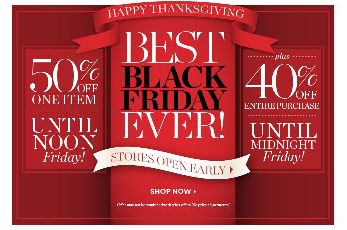 Happy Thanksgiving. Best Black Friday Ever! Stores Open Early. Shop Now. 50% off One Item Until Noon Friday! Plus 40% off Entire Purchase Until Midnight Friday! Offer may not be combined with other offers. No price adjustments.