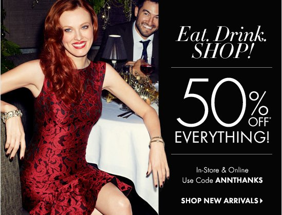 Eat. Drink. SHOP!  50% OFF*  EVERYTHING!  In-Store & Online Use Code ANNTHANKS  SHOP NEW ARRIVALS