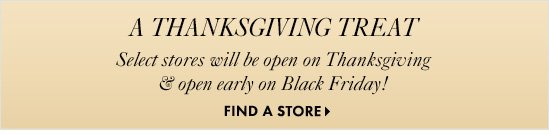A THANKSGIVING TREAT! Select stores will be open on Thanksgiving  & open early on Black Friday!  FIND A STORE