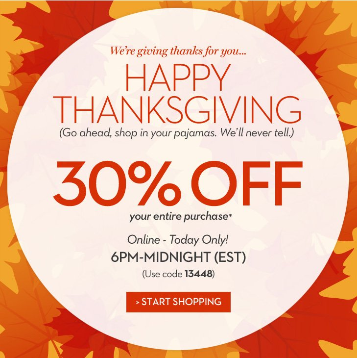 We're giving thanks for you... HAPPY THANKSGIVING! (Go ahead, shop  in your pajamas.  We'll never tell.)   » START SHOPPING