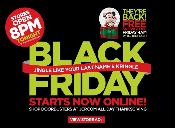 STORES OPEN 8PM TONIGHT *Except where  prohibited by law. | THEY'RE BACK! FREE SNOWGLOBE FRIDAY 4AM WHILE  THEY LAST! BLACK FRIDAY JINGLE LIKE YOUR LAST NAME'S KRINGLE | STARTS  NOW ONLINE! SHOP DOORBUSTERS AT JCP.COM ALL DAY THANKSGIVING VIEW  STORE AD ›