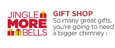 JINGLE MORE BELLS GIFT SHOP So many great gifts, you're going to need a bigger chimney ›