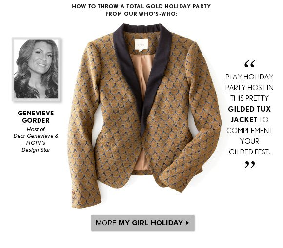 HOW TO THROW A TOTAL GOLD HOLIDAY PARTY FROM OUR WHO'S–WHO:  PLAY HOLIDAY PARTY HOST IN THIS PRETTY GILDED TUX JACKET TO COMPLEMENT YOUR GILDED FEST. GENEVIEVE GORDER Host of Dear Genevieve & HGTV's Design Star  MORE MY GIRL HOLIDAY
