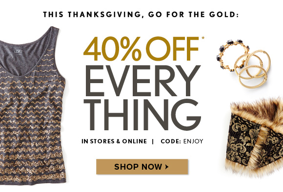 THIS THANKSGIVING, GO FOR THE GOLD:  40% OFF EVERYTHING* IN STORES & ONLINE CODE: ENJOY  SHOP NOW