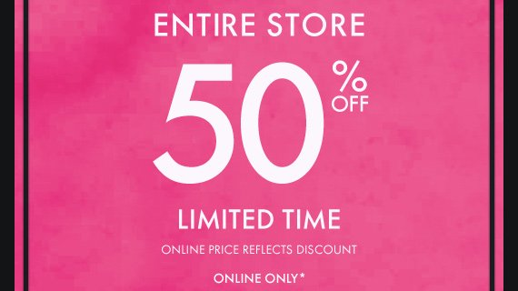 ENTIRE STORE 50% OFF LIMITED TIME ONLINE  ONLY*