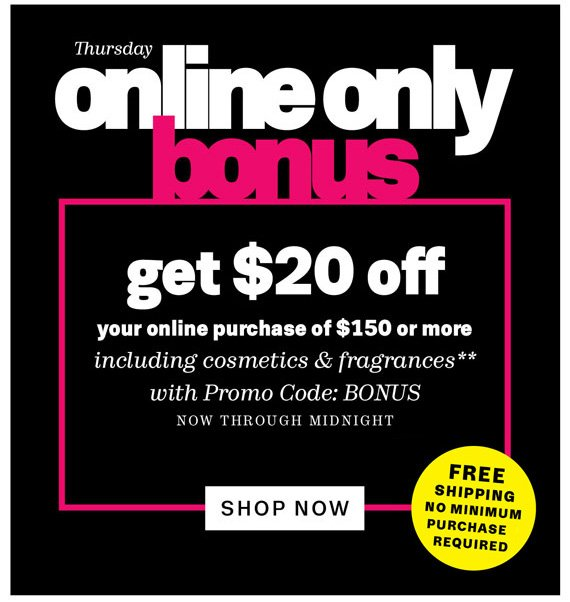 Thursday Online Only Bonus. Get $20 Off your online purchase of $150 or more including cosmetics & fragrances**. Shop Now