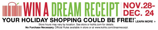 WIN A DREAM RECEIPT: YOUR HOLIDAY SHOPPING COULD BE FREE! NOV. 28-DEC. 24. Store hours may vary by location. See store or kohls.com for details. No Purchase Necessary. Official Rules available in store or at www.kohls.com/dreamreceipt. LEARN MORE