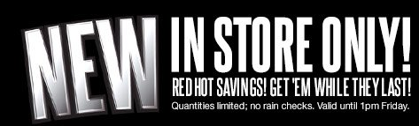 New IN STORE ONLY! RED HOT SAVINGS! GET 'EM WHILE THEY LAST! Quantities limited; no rain checks. Valid until 1pm Friday.
