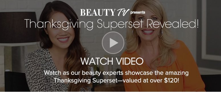 Beauty TV Daily VideoThanksgiving Superset Revealed! Watch as our beauty experts showcase the amazing Thanksgiving Superset—valued at over $120!Watch Video>>