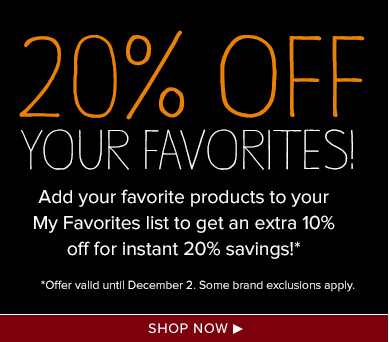 20% Off Your Favorites!Add your favorite products to your My Favorites list to get an extra 10% off for instant 20% savings!*Offer valid until December 2. Some brand exclusions apply.Shop Now>>