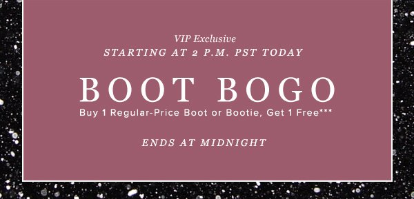 BOOT BOGO Buy 1 Regular-Price Boot or Bootie, Get 1 Free*** - - BOGO GET SOME