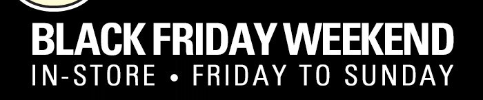 Black Friday Weekend - In-Store - Friday to Sunday