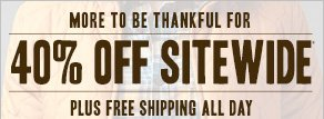 MORE TO BE THANKFUL FOR: 40% off Sitewide*, Plus Free Shipping All Day