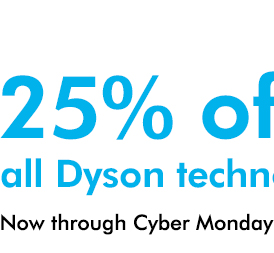 25% off all Dyson technology*. Now through Cyber Monday
