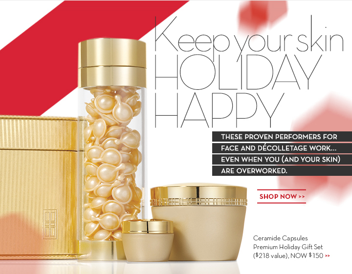 Keep your skin HOLIDAY HAPPY. THESE PROVEN PERFORMERS FOR FACE AND DÉCOLLETAGE WORK... EVEN WHEN YOU (AND YOUR SKIN) ARE OVERWORKED. SHOP NOW. Ceramide Capsules Premium Holiday  Gift Set ($218 value), NOW $150.