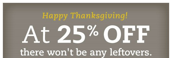 Happy Thanksgiving! At 25% OFF, there won't be any leftovers. Enjoy an extra helping of savings with 25% OFF when you spend $100 or more.* Hurry, ends Saturday.