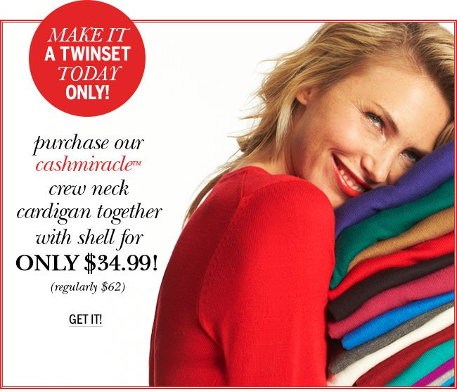 Make it a Twinset Today Only! Purchase our cashmiracle (tm) crew neck cardigan together with shell for ONLY $34.99! (regularly $62) Get it!