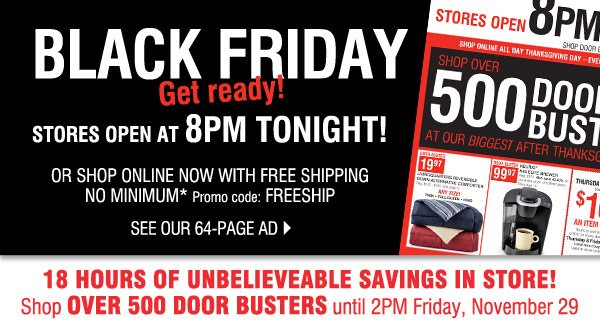 Black Friday Get ready! Stores open 8PM Thursday Or shop online now with FREE shipping NO  MINIMUM* Promo code:      FREESHIP View our 64-page Black Friday ad. 18 hours of unbelieveable savings in store! Shop over  500 Door Busters      until 2PM Friday, November 29