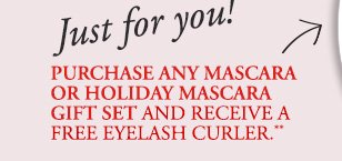 Just for you! | PURCHASE ANY MASCARA OR HOLIDAY MASCARA GIFT SET AND RECEIVE A FREE EYELASH CURLER.**