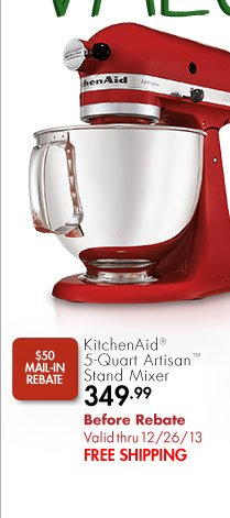 $50 MAIL-IN REBATE KitchenAid® 5-Quart Artisan™ Stand Mixer 349.99 Before Rebate Valid thru 12/26/13 FREE SHIPPING