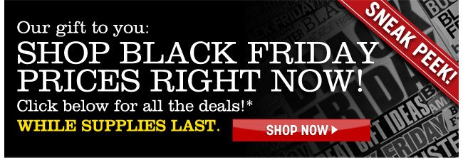sneak peak! our gift to you: shop black friday prices right now! click below for all the deals! while supplies last