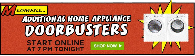 MEANWHILE... ADDITIONAL HOME APPLIANCE DOORBUSTERS | START ONLINE AT 7 PM TONIGHT | SHOP NOW