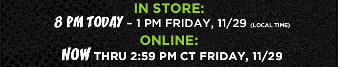 IN STORE: 8PM TODAY - 1PM FRIDAY, 11/29 (LOCAL TIME) | ONLINE: NOW THRU 2:59 PM CT FRIDAY, 11/29
