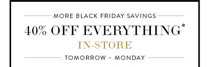 Special In-Store Savings 40% off everything no exclusions! Tomorrow – Monday