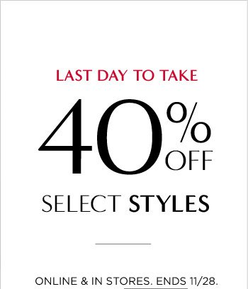LAST DAY TO TAKE 40% OFF SELECT STYLES | ONLINE & IN STORES. ENDS 11/28.
