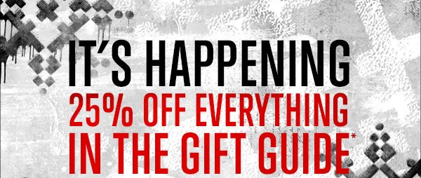 IT'S HAPPENING - 25% OFF EVERYTHING IN THE GIFT GUIDE