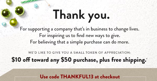 Thank you. We'd like to give you $10 off toward any $50 purchase, plus free shipping*
