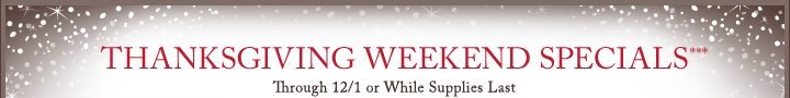 THANKSGIVING WEEKEND SPECIALS*** | Through 12/1 or While Supplies Last