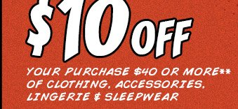 $10 OFF YOUR PURCHASE $40 OR MORE** OF CLOTHING, ACCESSORIES, LINGERIE & SLEEPWEAR
