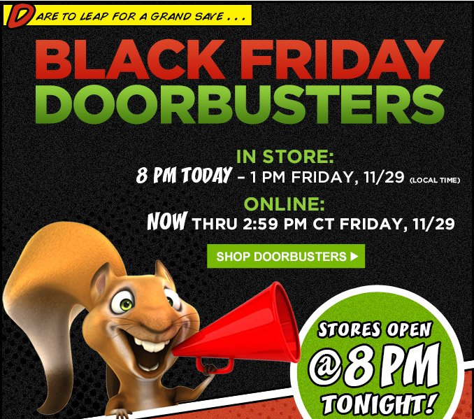 DARE TO LEAP FOR A GRAND SAVE... | BLACK FRIDAY DOORBUSTERS | IN STORE: 8 PM TODAY - 1 PM FRIDAY, 11/29 (LOCAL TIME) |  ONLINE: NOW THRU 2:59 PM CT FRIDAY, 11/29 | SHOP DOORBUSTERS | STORES OPEN @ 8 PM TONIGHT!