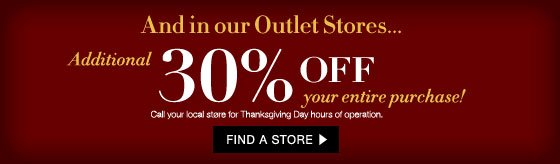 And in our Outlet Stores... Additional 30% Off Your Entire Purchase!