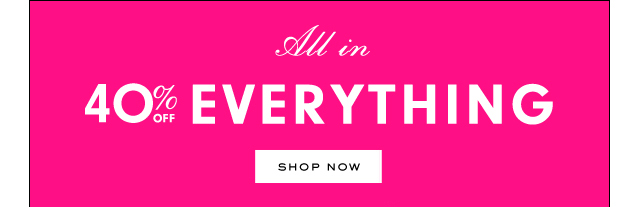 All in. 40 percent off everything. SHOP NOW.