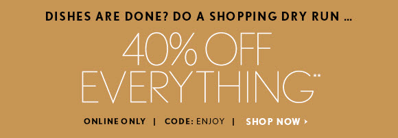 DISHES ARE DONE? DO A SHOPPING DRY RUN... 40% OFF EVERYTHING** ONLINE ONLY | CODE: ENJOY  SHOP NOW