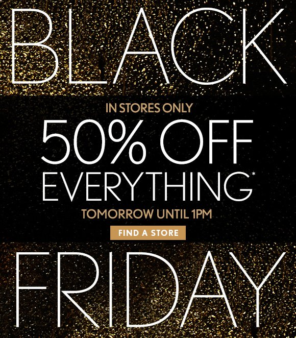BLACK FRIDAY  IN STORES ONLY 50% OFF EVERYTHING* TOMORROW UNTIL 1PM  FIND A STORE